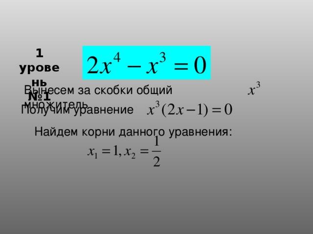 1 уровень № 1 Вынесем за скобки общий множитель  Получим уравнение  Найдем корни данного уравнения: