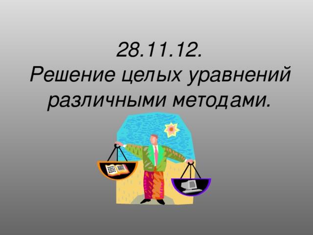 28.11.12.  Решение целых уравнений различными методами.