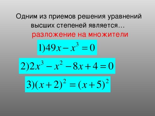 Одним из приемов решения уравнений высших степеней является…  разложение на множители