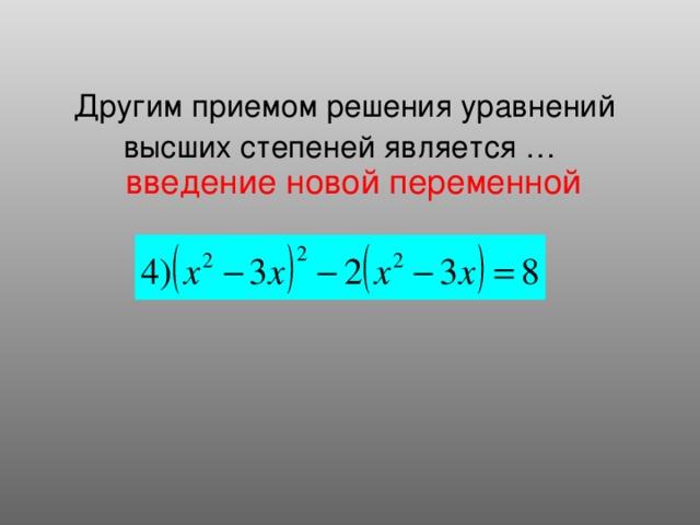 Другим приемом решения уравнений высших степеней является …  введение новой переменной