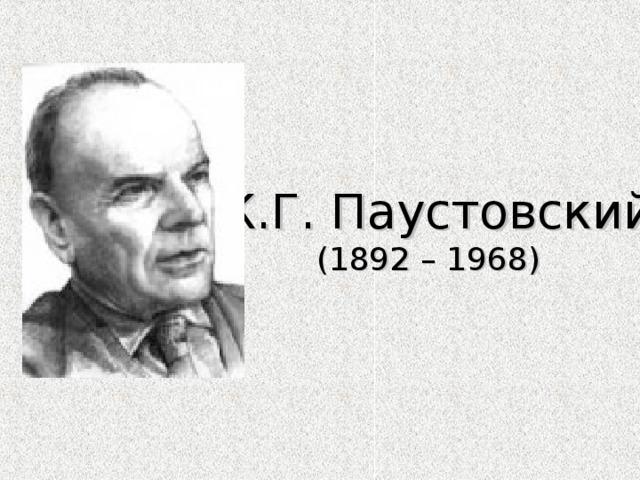 К.Г. Паустовский  (1892 – 1968 )