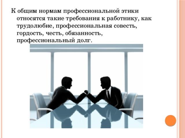 К общим нормам профессиональной этики относятся такие требования к работнику, как трудолюбие, профессиональная совесть, гордость, честь, обязанность, профессиональный долг.