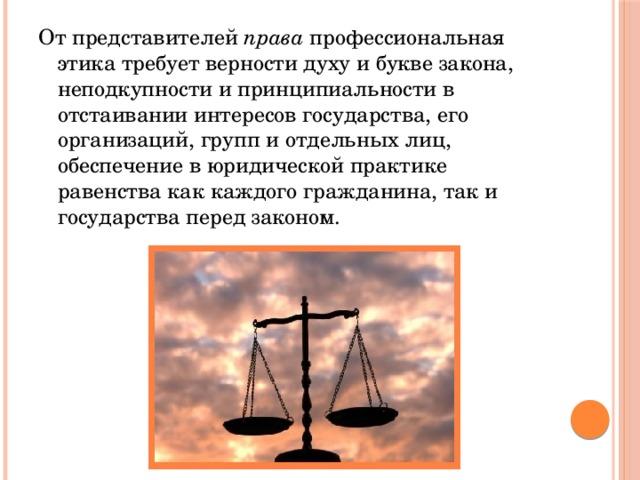 От представителей права профессиональная этика требует верности духу и букве закона, неподкупности и принципиальности в отстаивании интересов государства, его организаций, групп и отдельных лиц, обеспечение в юридической практике равенства как каждого гражданина, так и государства перед законом.