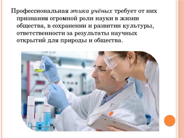 Профессиональная этика учёных требует от них признания огромной роли науки в жизни общества, в сохранении и развитии культуры, ответственности за результаты научных открытий для природы и общества.