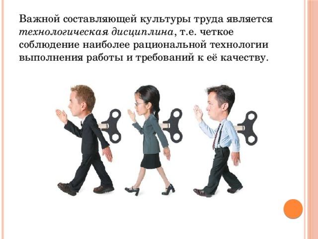 Важной составляющей культуры труда является технологическая дисциплина , т.е. четкое соблюдение наиболее рациональной технологии выполнения работы и требований к её качеству.