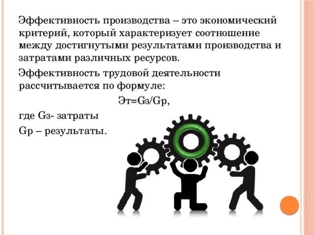 Эффективность производства – это экономический критерий, который характеризует соотношение между достигнутыми результатами производства и затратами различных ресурсов. Эффективность трудовой деятельности рассчитывается по формуле:  Эт=Gз/Gр, где Gз- затраты Gр – результаты.