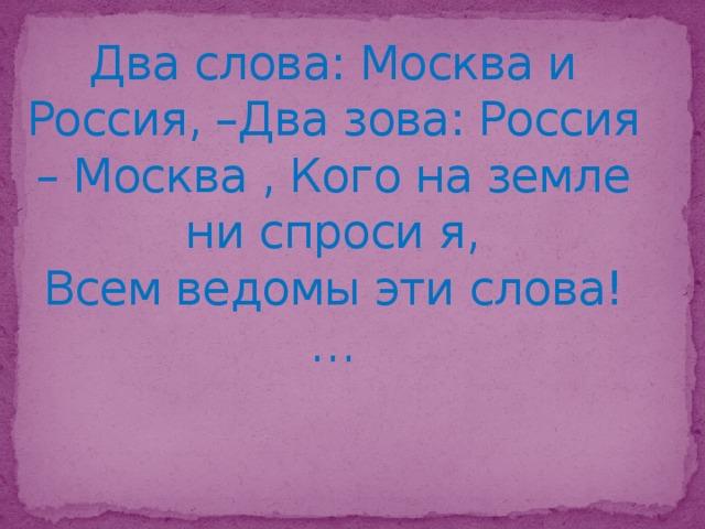 Два слова: Москва и Россия, –Два зова: Россия – Москва , Кого на земле ни спроси я,  Всем ведомы эти слова!…