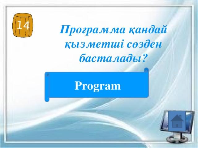 14 Программа қандай қызметші сөзден басталады? Program