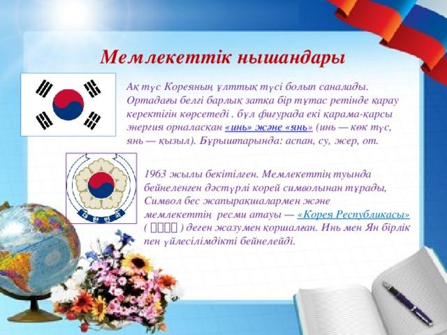 Мемлекеттік нышандары Ақ түс Кореяның ұлттық түсі болып саналады. Ортадағы белгі барлық затқа бір тұтас ретінде қарау керектігін көрсетеді . бұл фигурада екі қарама-қарсы энергия орналасқан « инь » және « янь » (инь — көк түс, янь — қызыл). Бұрыштарында: аспан, су, жер, от. 1963 жылы бекітілген. Мемлекеттің туында бейнеленген дәстүрлі корей символынан тұрады, Символ бес жапырақшалармен және мемлекеттіңресми атауы — «Корея Республикасы» ( 대한민국 ) деген жазумен қоршалған. Инь мен Ян бірлік пен үйлесілімдікті бейнелейді.
