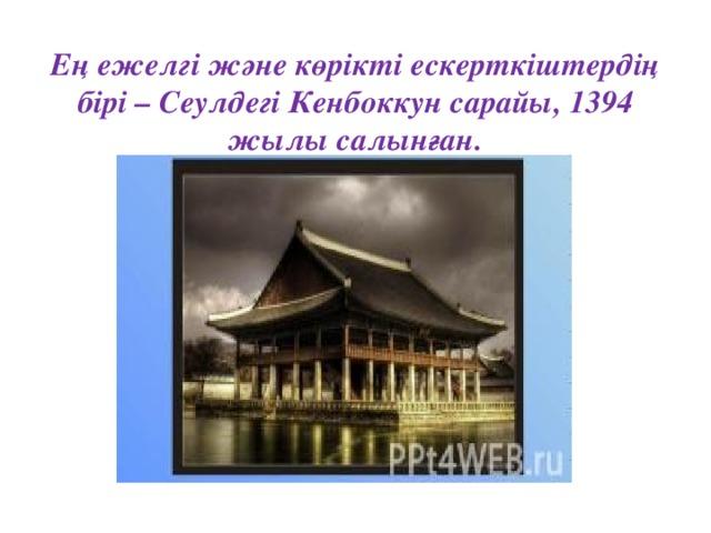 Ең ежелгі және көрікті ескерткіштердің бірі – Сеулдегі Кенбоккун сарайы, 1394 жылы салынған.