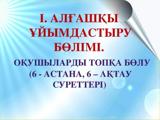 І. Алғашқы ұйымдастыру бөлімі.  Оқушыларды топқа бөлу (6 - Астана, 6 – Ақтау суреттері)