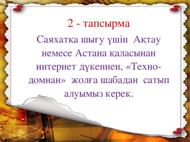 2 - тапсырма Саяхатқа шығу үшін Ақтау немесе Астана қаласынан интернет дүкеннен, «Техно-домнан» жолға шабадан сатып алуымыз керек.