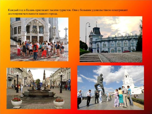 Каждый год в Казань приезжают тысячи туристов. Они с большим удовольствием осматривают достопримечательности нашего города.