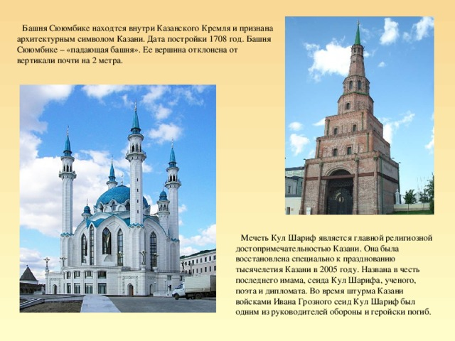 Башня Сююмбике находтся внутри Казанского Кремля и признана архитектурным символом Казани. Дата постройки 1708 год. Башня Сююмбике – «падающая башня». Ее вершина отклонена от вертикали почти на 2 метра. Мечеть Кул Шариф является главной религиозной достопримечательностью Казани. Она была восстановлена специально к празднованию тысячелетия Казани в 2005 году. Названа в честь последнего имама, сеида Кул Шарифа, ученого, поэта и дипломата. Во время штурма Казани войсками Ивана Грозного сеид Кул Шариф был одним из руководителей обороны и геройски погиб.
