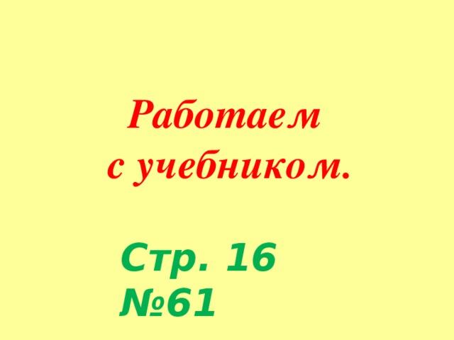 Работаем с учебником. Стр. 16 №61