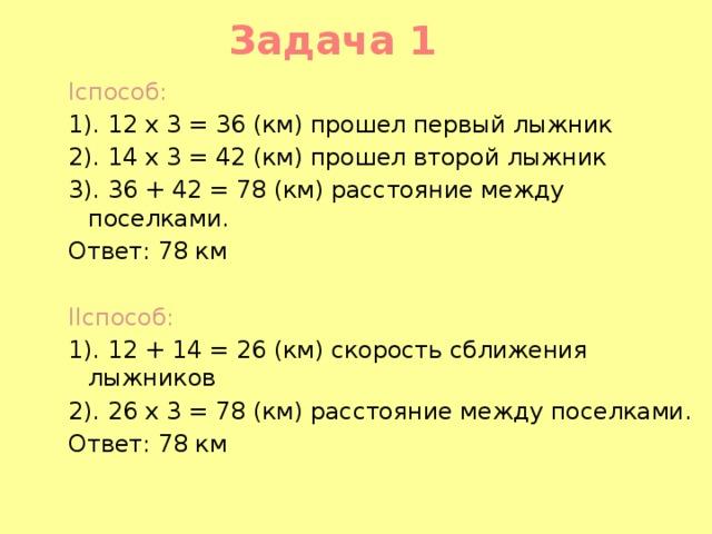 Задача 1 Iспособ: 1). 12 x 3 = 36 (км) прошел первый лыжник 2). 14 x 3 = 42 (км) прошел второй лыжник 3). 36 + 42 = 78 (км) расстояние между поселками. Ответ: 78 км  IIспособ: 1). 12 + 14 = 26 (км) скорость сближения лыжников 2). 26 x 3 = 78 (км) расстояние между поселками. Ответ: 78 км