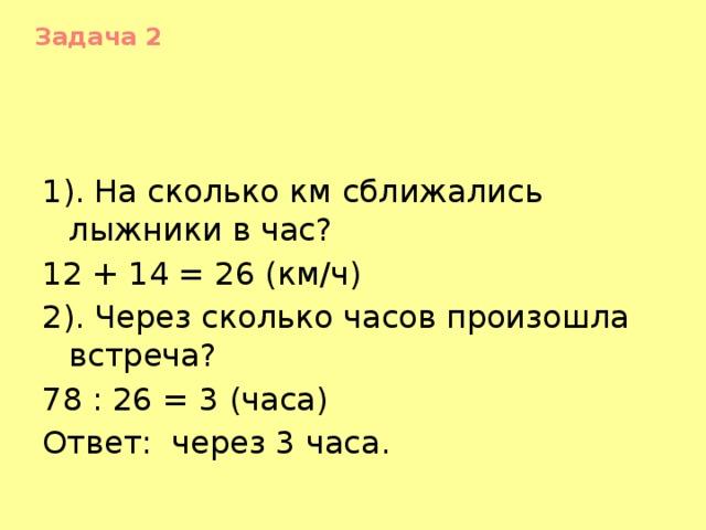 Задача 2    1). На сколько км сближались лыжники в час? 12 + 14 = 26 (км/ч) 2). Через сколько часов произошла встреча? 78 : 26 = 3 (часа) Ответ: через 3 часа.