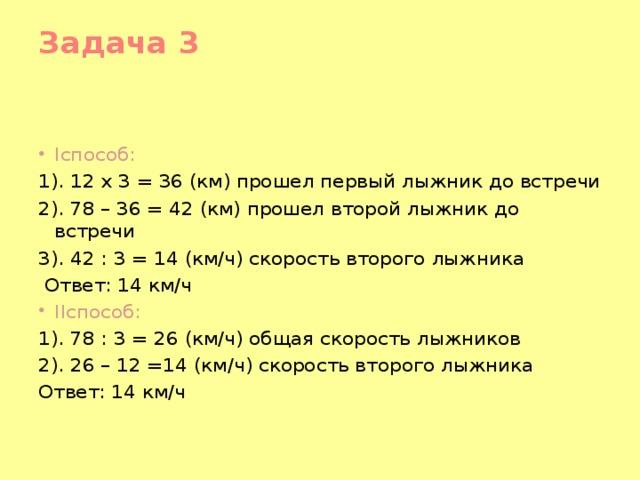 Задача 3   Iспособ: 1). 12 x 3 = 36 (км) прошел первый лыжник до встречи 2). 78 – 36 = 42 (км) прошел второй лыжник до встречи 3). 42 : 3 = 14 (км/ч) скорость второго лыжника  Ответ: 14 км/ч IIспособ: 1). 78 : 3 = 26 (км/ч) общая скорость лыжников 2). 26 – 12 =14 (км/ч) скорость второго лыжника Ответ: 14 км/ч