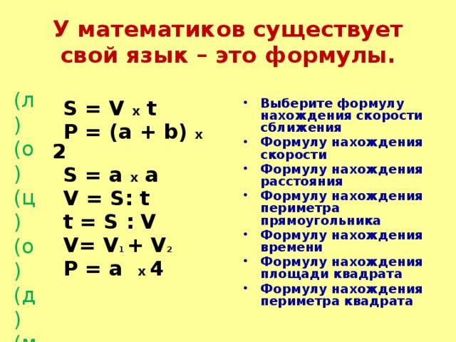 У математиков существует свой язык – это формулы. (л) (о) (ц) (о) (д) (м) (ы) Выберите формулу нахождения скорости сближения Формулу нахождения скорости Формулу нахождения расстояния Формулу нахождения периметра прямоугольника Формулу нахождения времени Формулу нахождения площади квадрата Формулу нахождения периметра квадрата  S = V х t  P = (a + b) х 2  S = a х a  V = S: t  t = S : V  V= V 1 + V 2  P = a х 4