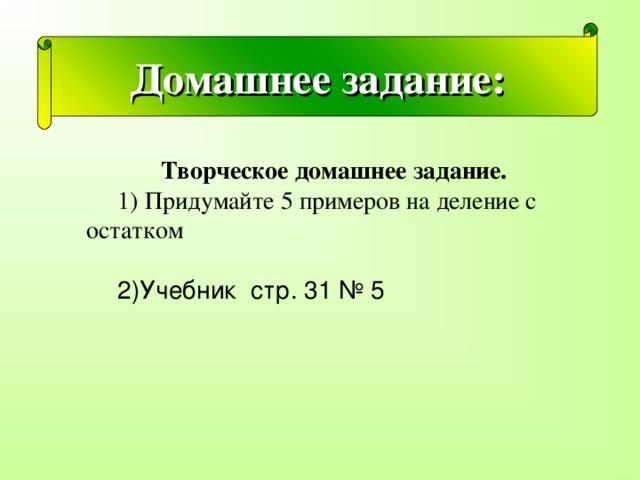 . Домашнее задание: Творческое домашнее задание.  1) Придумайте 5 примеров на деление с остатком . 2)Учебник стр. 31 № 5