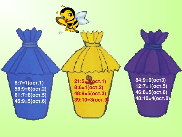 84:9=9(ост3) 12:7=1(ост.5) 46:8=5(ост.6) 48:10=4(ост.8) 21:5=4(ост.1) 8:6=1(ост.2) 48:9=5(ост.3) 39:10=3(ост.9) 8:7=1(ост.1) 56:9=6(ост.2) 61:7=8(ост.5) 46:9=5(ост.6)