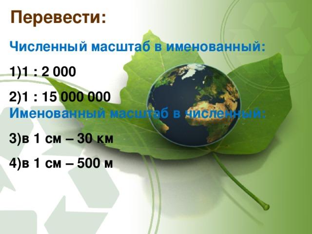 Перевести: Численный масштаб в именованный: 1 : 2 000 1 : 15 000 000 Именованный масштаб в численный: