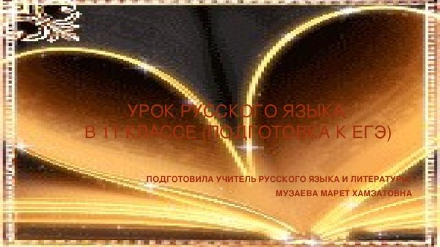 УРОК РУССКОГО ЯЗЫКА  В 11 КЛАССЕ (ПОДГОТОВКА К ЕГЭ)   ПОДГОТОВИЛА УЧИТЕЛЬ РУССКОГО ЯЗЫКА И ЛИТЕРАТУРЫ МУЗАЕВА МАРЕТ ХАМЗАТОВНА