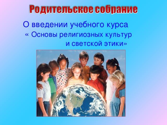 О введении учебного курса  « Основы религиозных культур  и светской этики»