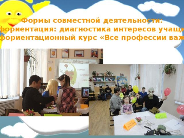 Формы совместной деятельности: Профориентация: диагностика интересов учащихся, Профориентационный курс «Все профессии важны»