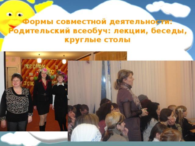 Формы совместной деятельности: Родительский всеобуч: лекции, беседы, круглые столы