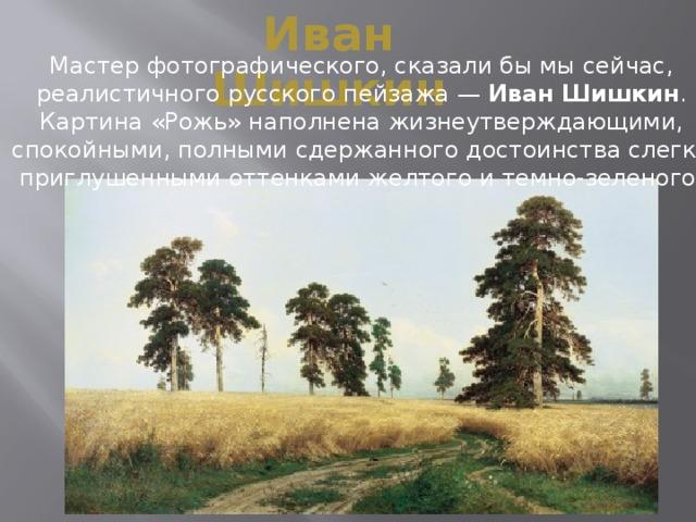 Иван Шишкин Мастер фотографического, сказали бы мы сейчас, реалистичного русского пейзажа — Иван Шишкин . Картина «Рожь» наполнена жизнеутверждающими, спокойными, полными сдержанного достоинства слегка приглушенными оттенками желтого и темно-зеленого.