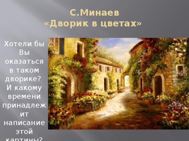 С.Минаев  «Дворик в цветах» Хотели бы Вы оказаться в таком дворике? И какому времени принадлежит написание этой картины?