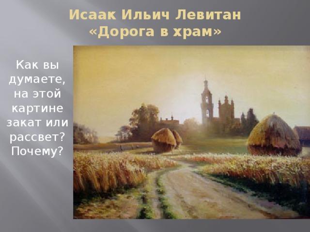 Исаак Ильич Левитан  «Дорога в храм» Как вы думаете, на этой картине закат или рассвет? Почему?