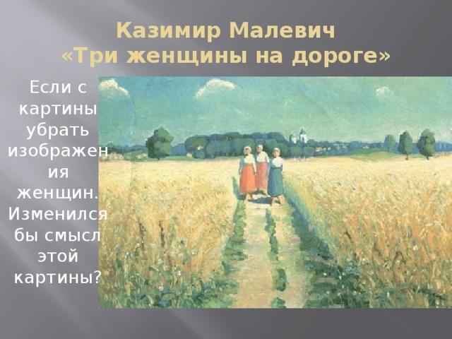 Казимир Малевич  «Три женщины на дороге» Если с картины убрать изображения женщин. Изменился бы смысл этой картины?