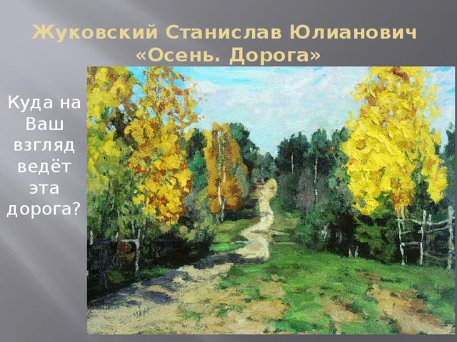 Жуковский Станислав Юлианович  «Осень. Дорога» Куда на Ваш взгляд ведёт эта дорога?