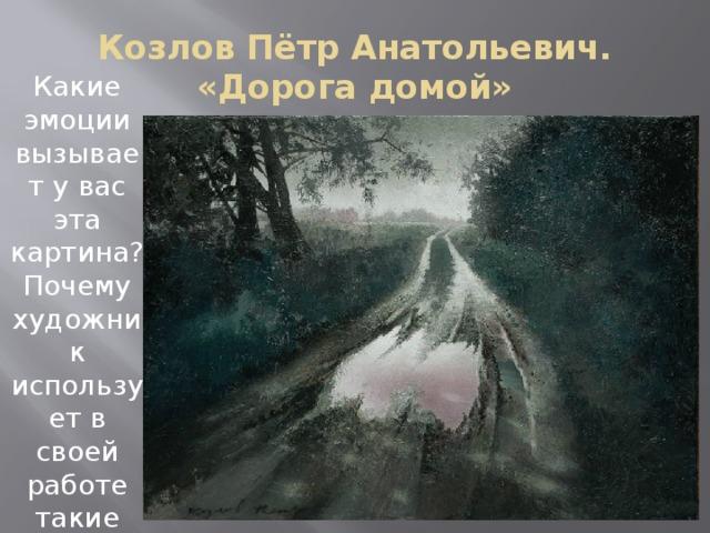 Козлов Пётр Анатольевич.  «Дорога домой» Какие эмоции вызывает у вас эта картина? Почему художник использует в своей работе такие мрачные тона?