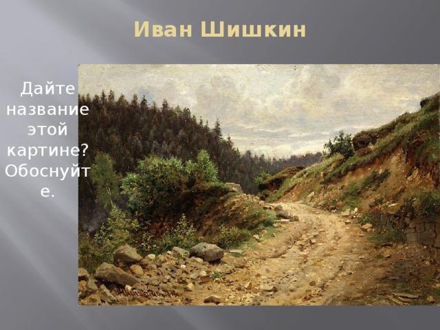 Иван Шишкин   Дайте название этой картине? Обоснуйте.