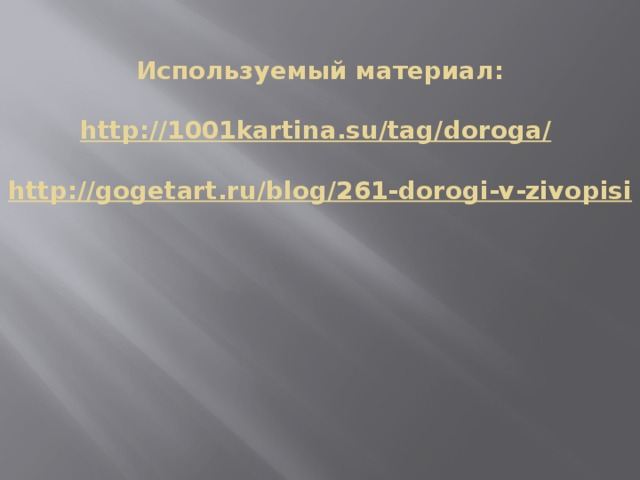 Используемый материал:   http://1001kartina.su/tag/doroga/    http://gogetart.ru/blog/261-dorogi-v-zivopisi