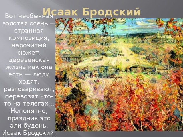 Исаак Бродский Вот необычная золотая осень — странная композиция, нарочитый сюжет, деревенская жизнь как она есть — люди ходят, разговаривают, перевозят что-то на телегах… Непонятно, праздник это али будень. Исаак Бродский, Золотая осень — интересная картина.