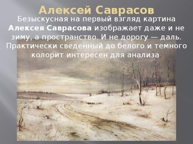 Алексей Саврасов Безыскусная на первый взгляд картина Алексея Саврасова изображает даже и не зиму, а пространство. И не дорогу — даль. Практически сведенный до белого и темного колорит интересен для анализа .