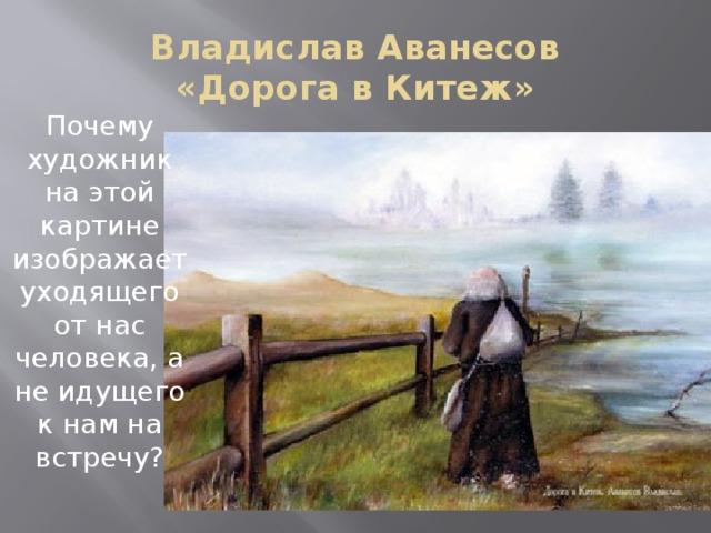 Владислав Аванесов  «Дорога в Китеж» Почему художник на этой картине изображает уходящего от нас человека, а не идущего к нам на встречу?