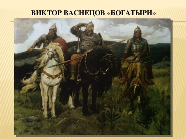 Виктор  Васнецов « богатыри »
