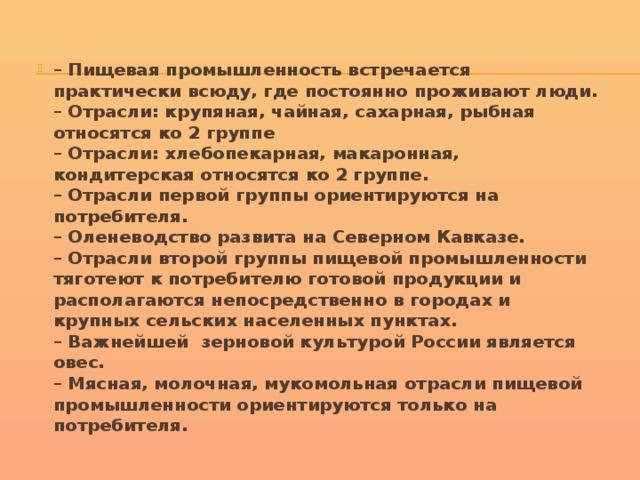 – Пищевая промышленность встречается практически всюду, где постоянно проживают люди.  – Отрасли: крупяная, чайная, сахарная, рыбная относятся ко 2 группе  – Отрасли: хлебопекарная, макаронная, кондитерская относятся ко 2 группе.  – Отрасли первой группы ориентируются на потребителя.  – Оленеводство развита на Северном Кавказе.  – Отрасли второй группы пищевой промышленности тяготеют к потребителю готовой продукции и располагаются непосредственно в городах и крупных сельских населенных пунктах.  – Важнейшей зерновой культурой России является овес.  – Мясная, молочная, мукомольная отрасли пищевой промышленности ориентируются только на потребителя.