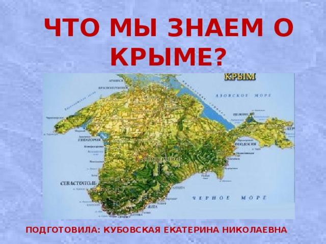 Что мы знаем о Крыме?   Подготовила: Кубовская Екатерина Николаевна