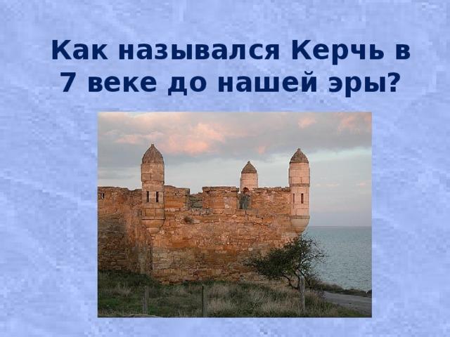 Как назывался Керчь в 7 веке до нашей эры?