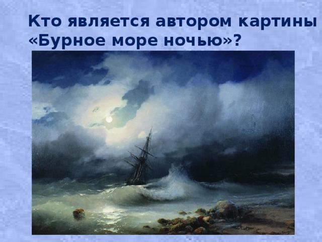 Кто является автором картины «Бурное море ночью»?