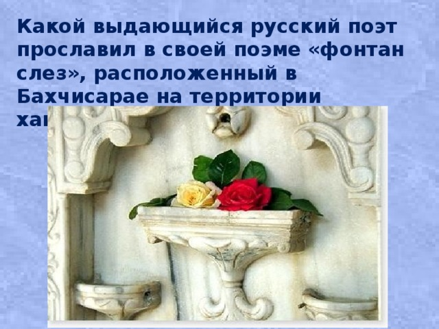 Какой выдающийся русский поэт прославил в своей поэме «фонтан слез», расположенный в Бахчисарае на территории ханского дворца?