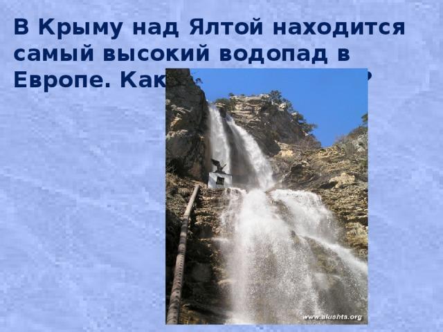 В Крыму над Ялтой находится самый высокий водопад в Европе. Как он называется?