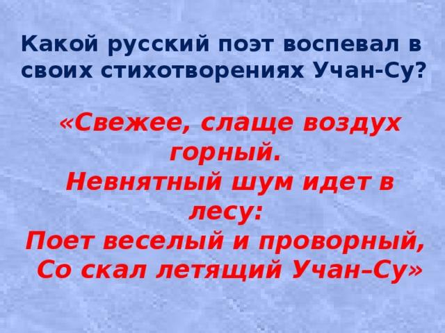 Какой русский поэт воспевал в своих стихотворениях Учан-Су? «Свежее, слаще воздух горный.  Невнятный шум идет в лесу:  Поет веселый и проворный,  Со скал летящий Учан–Су»