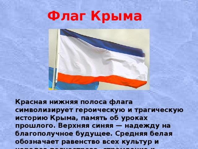 Флаг Крыма  Красная нижняя полоса флага символизирует героическую и трагическую историю Крыма, память об уроках прошлого. Верхняя синяя — надежду на благополучное будущее. Средняя белая обозначает равенство всех культур и народов полуострова, стремление к гражданскому миру.